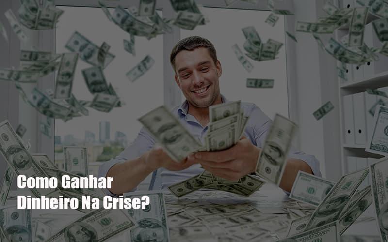 Como Ganhar Dinheiro Na Crise?