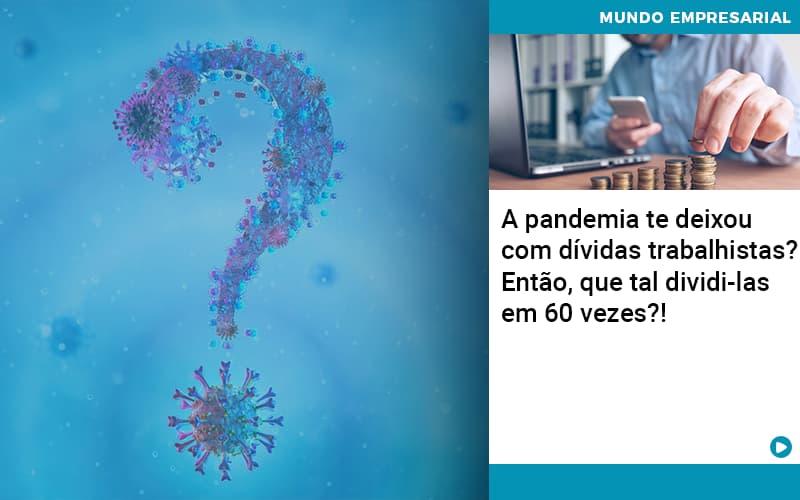 A Pandemia Te Deixou Com Dividas Trabalhistas Entao Que Tal Dividi Las Em 60 Vezes - Contabilidade Em Itapecerica Da Serra | Espectro Contabilidade