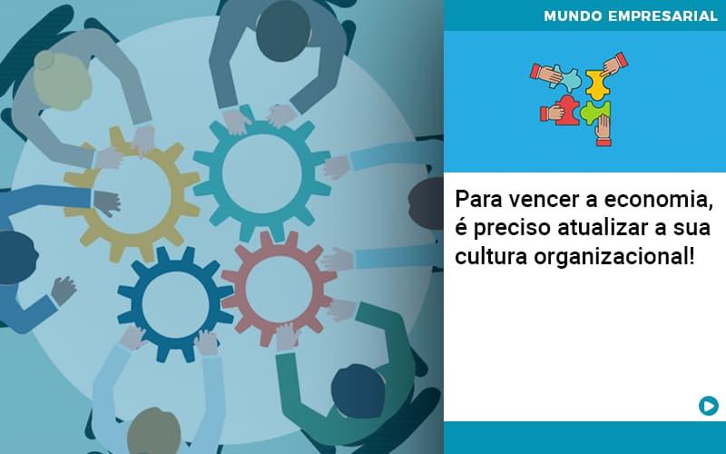 Para Vencer A Economia E Preciso Atualizar A Sua Cultura Organizacional - Contabilidade Em Itapecerica Da Serra | Espectro Contabilidade